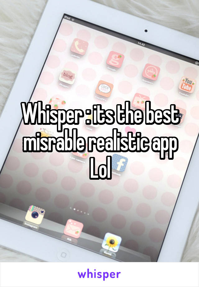 Whisper : its the best misrable realistic app Lol