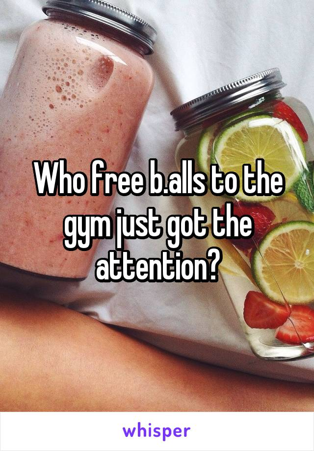 Who free b.alls to the gym just got the attention?