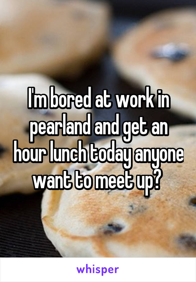 I'm bored at work in pearland and get an hour lunch today anyone want to meet up?