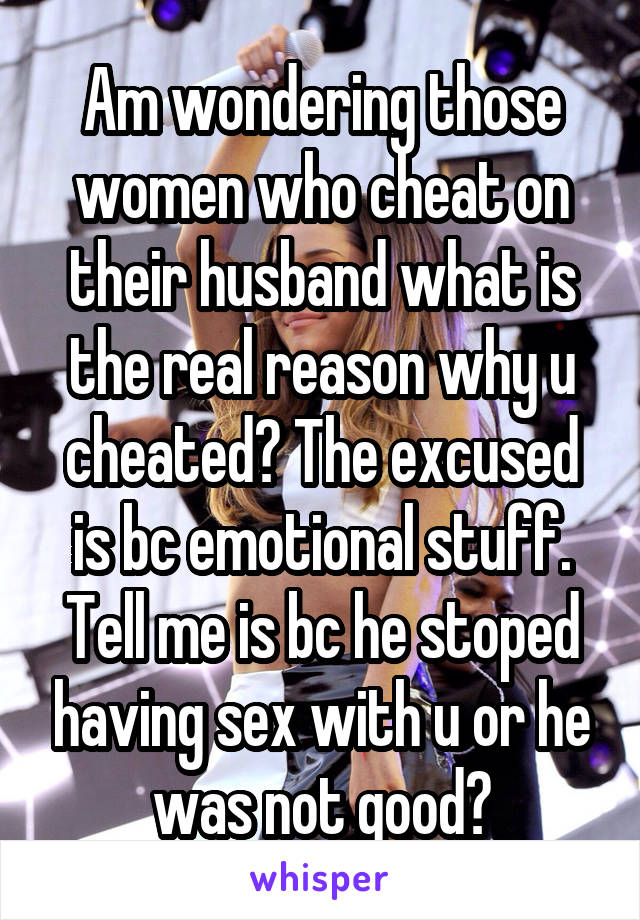 Am wondering those women who cheat on their husband what is the real reason why u cheated? The excused is bc emotional stuff. Tell me is bc he stoped having sex with u or he was not good?