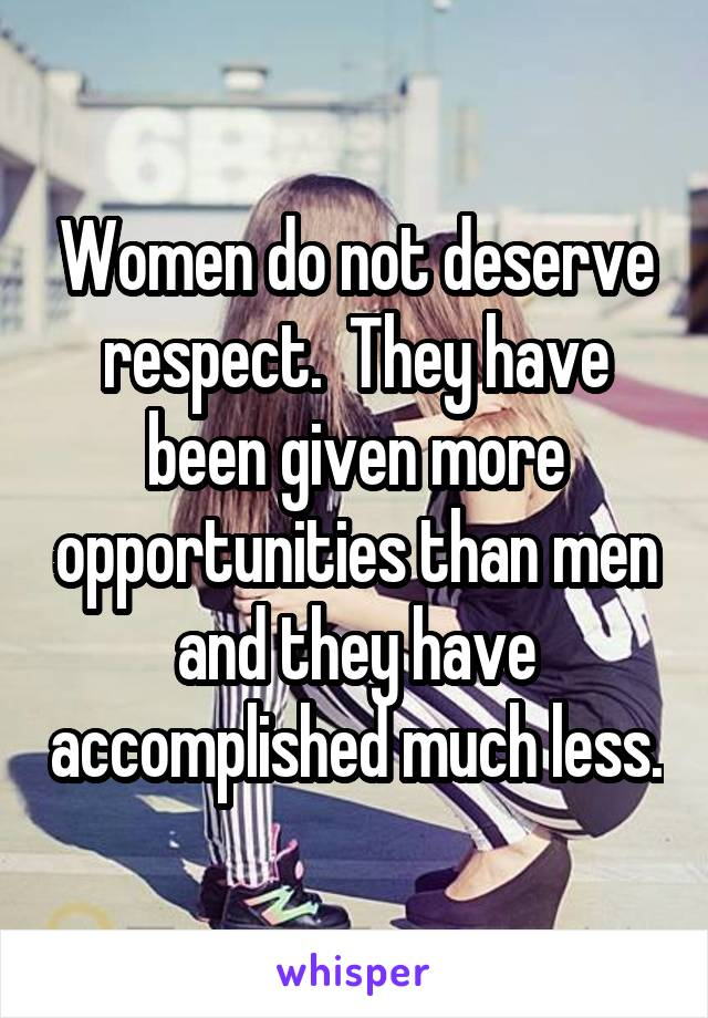 Women do not deserve respect.  They have been given more opportunities than men and they have accomplished much less.