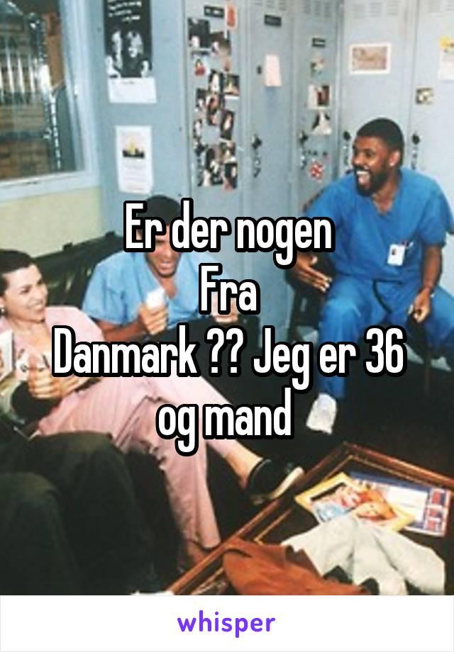 Er der nogen Fra Danmark ?? Jeg er 36 og mand