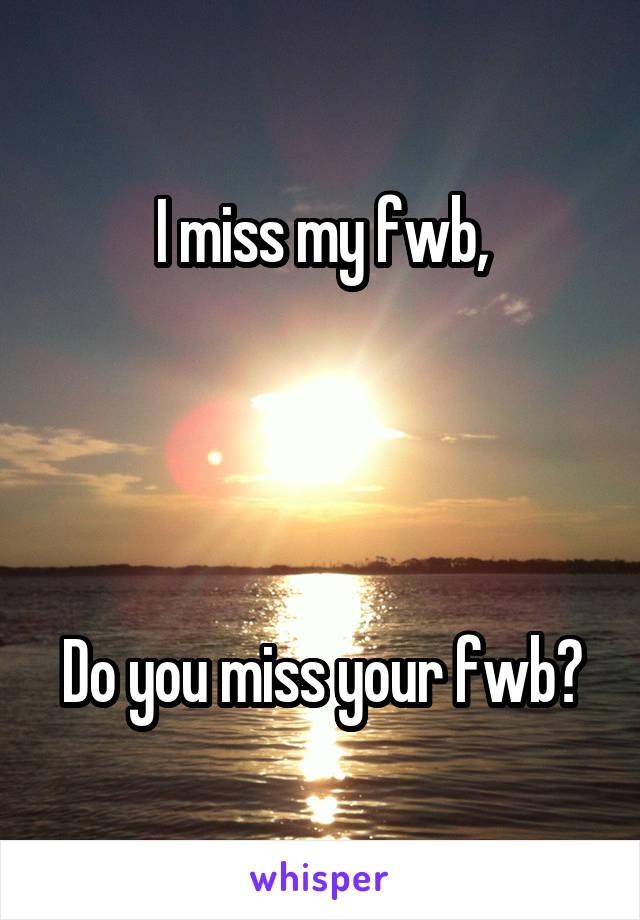 I miss my fwb,     Do you miss your fwb?