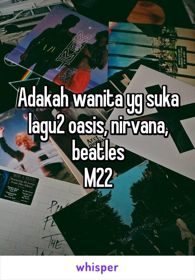 Adakah wanita yg suka lagu2 oasis, nirvana, beatles M22