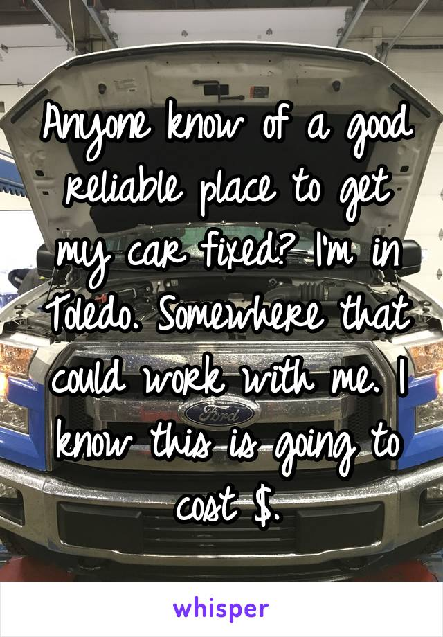 Anyone know of a good reliable place to get my car fixed? I'm in Toledo. Somewhere that could work with me. I know this is going to cost $.