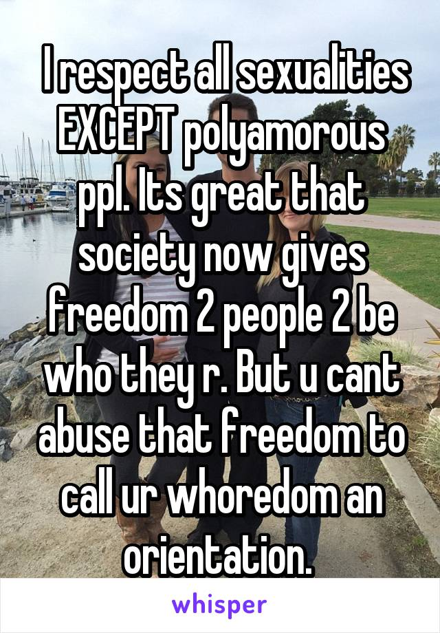 I respect all sexualities EXCEPT polyamorous ppl. Its great that society now gives freedom 2 people 2 be who they r. But u cant abuse that freedom to call ur whoredom an orientation.