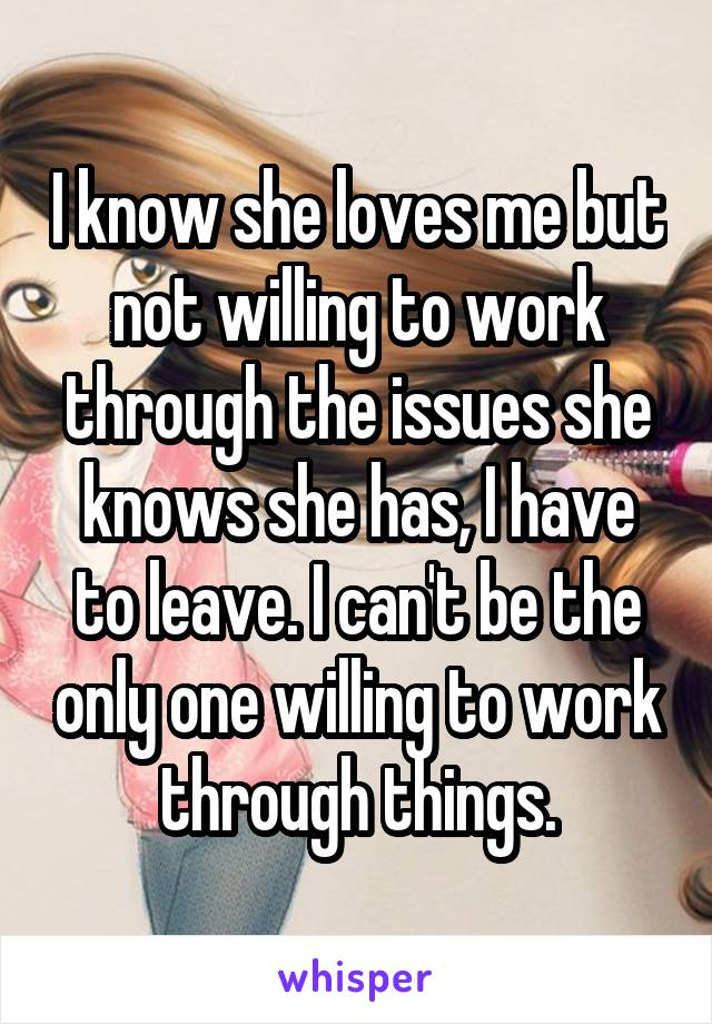 I know she loves me but not willing to work through the issues she knows she has, I have to leave. I can't be the only one willing to work through things.