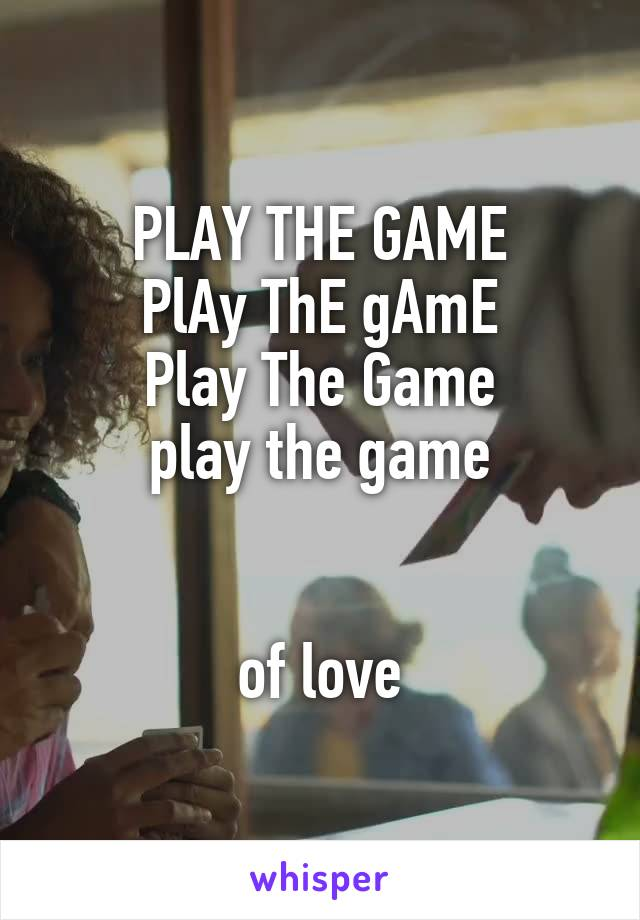 PLAY THE GAME PlAy ThE gAmE Play The Game play the game   of love