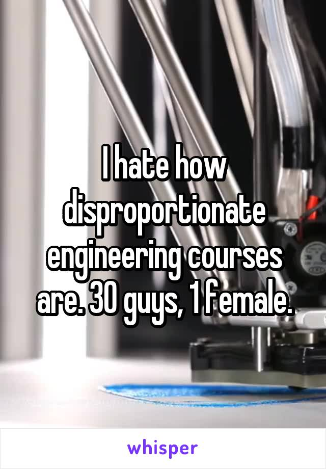 I hate how disproportionate engineering courses are. 30 guys, 1 female.