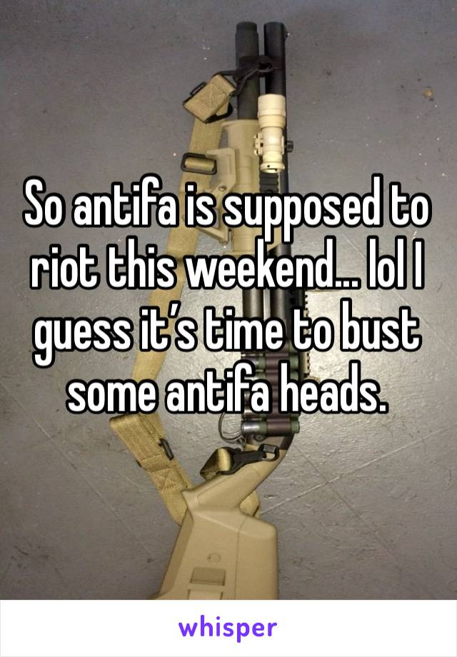So antifa is supposed to riot this weekend... lol I guess it's time to bust some antifa heads.