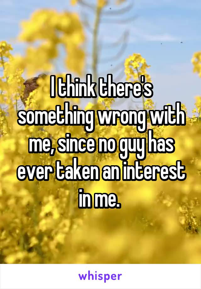 I think there's something wrong with me, since no guy has ever taken an interest in me.