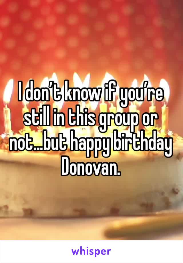 I don't know if you're still in this group or not...but happy birthday Donovan.