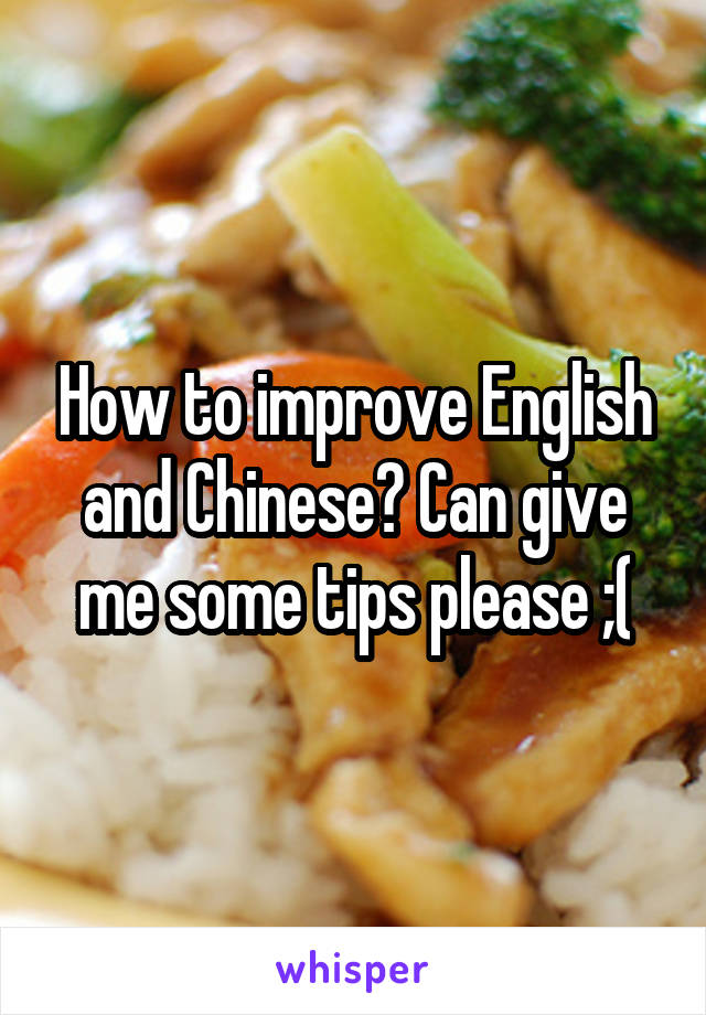 How to improve English and Chinese? Can give me some tips please ;(