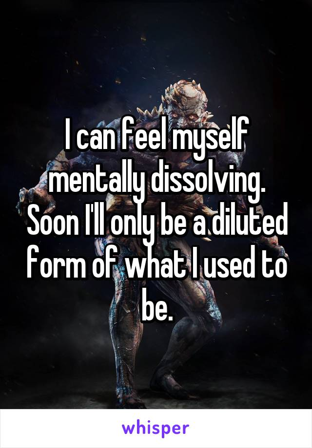 I can feel myself mentally dissolving. Soon I'll only be a diluted form of what I used to be.