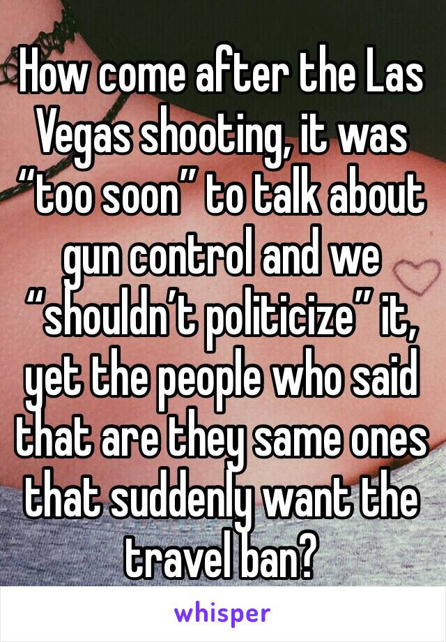 "How come after the Las Vegas shooting, it was ""too soon"" to talk about gun control and we ""shouldn't politicize"" it, yet the people who said that are they same ones that suddenly want the travel ban?"