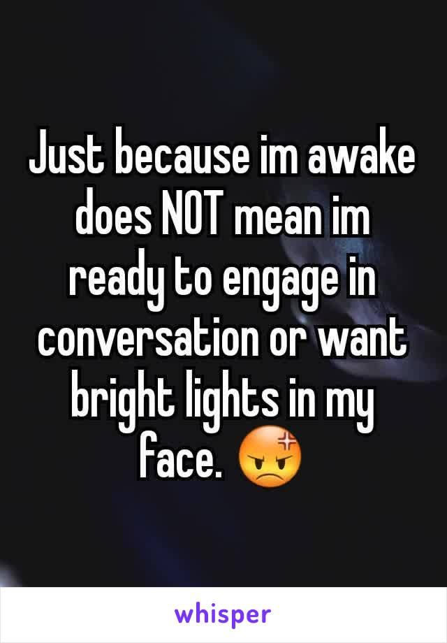 Just because im awake does NOT mean im ready to engage in conversation or want bright lights in my face. 😡