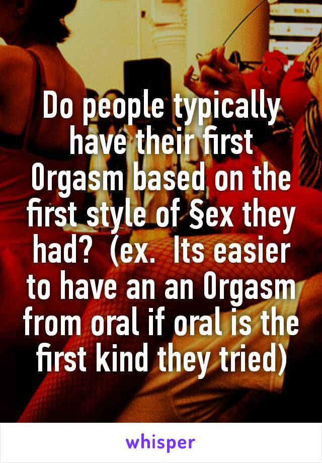 Do people typically have their first 0rgasm based on the first style of §ex they had?  (ex.  Its easier to have an an 0rgasm from oral if oral is the first kind they tried)