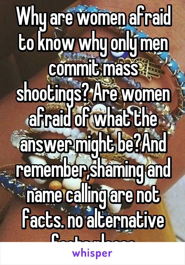 Why are women afraid to know why only men commit mass shootings? Are women afraid of what the answer might be?And remember,shaming and name calling are not facts. no alternative facts please