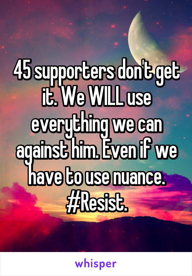 45 supporters don't get it. We WILL use everything we can against him. Even if we have to use nuance. #Resist.