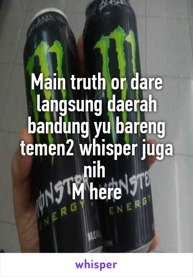 Main truth or dare langsung daerah bandung yu bareng temen2 whisper juga nih  M here