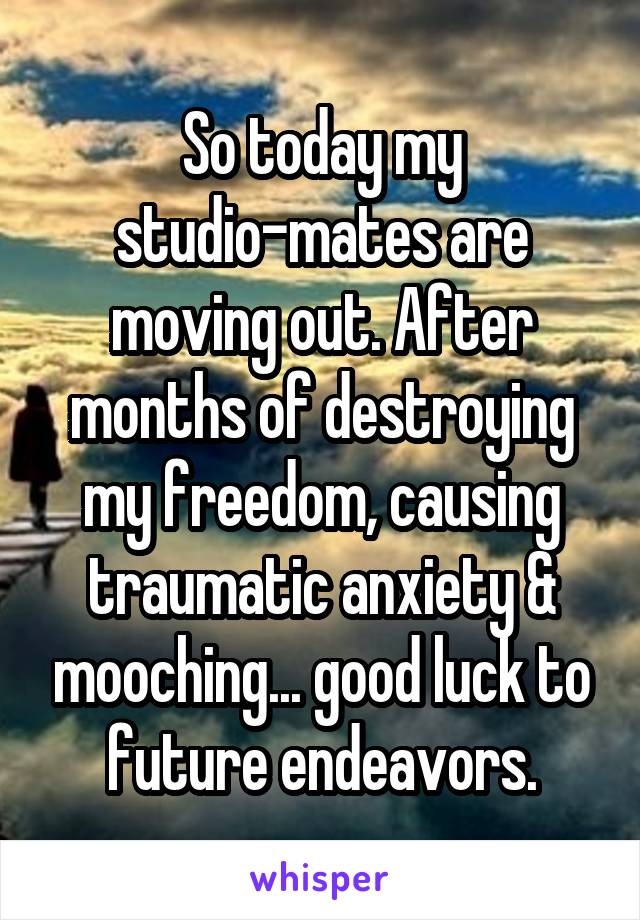 So today my studio-mates are moving out. After months of destroying my freedom, causing traumatic anxiety & mooching... good luck to future endeavors.