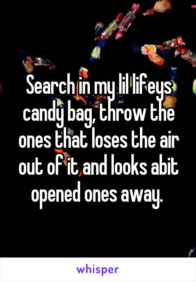 Search in my lil lifeys candy bag, throw the ones that loses the air out of it and looks abit opened ones away.