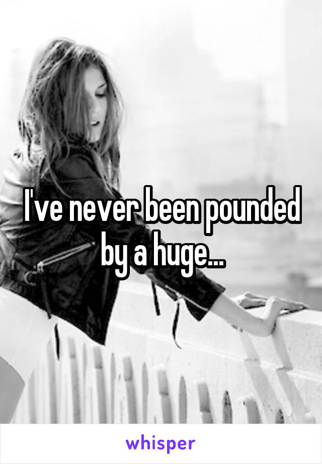 I've never been pounded by a huge...