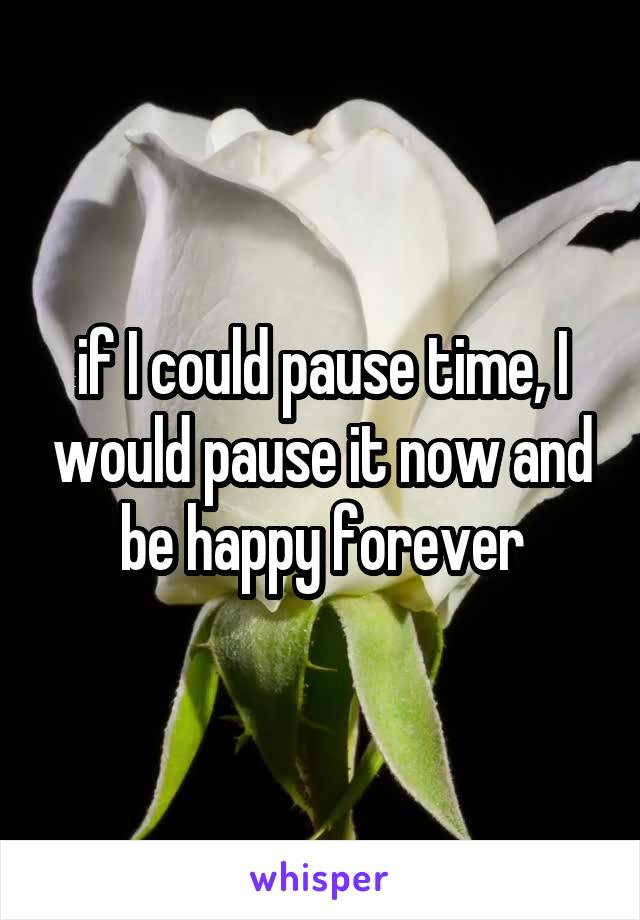 if I could pause time, I would pause it now and be happy forever