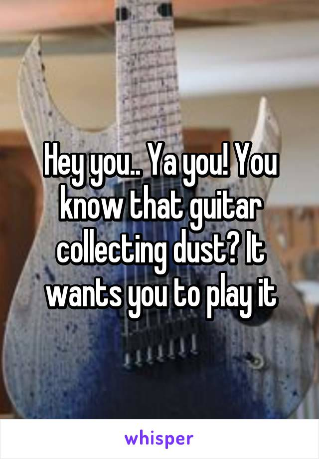 Hey you.. Ya you! You know that guitar collecting dust? It wants you to play it