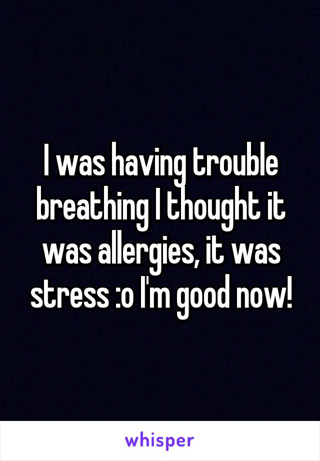 I was having trouble breathing I thought it was allergies, it was stress :o I'm good now!