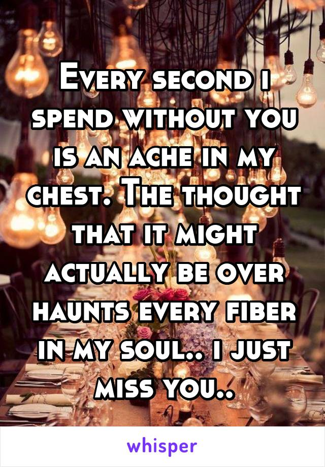 Every second i spend without you is an ache in my chest. The thought that it might actually be over haunts every fiber in my soul.. i just miss you..