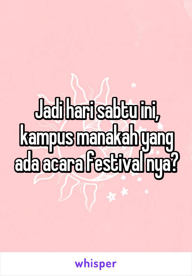 Jadi hari sabtu ini, kampus manakah yang ada acara festival nya?
