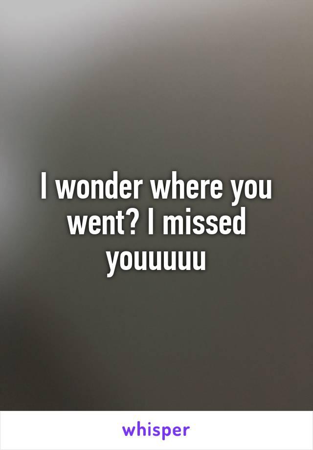 I wonder where you went? I missed youuuuu