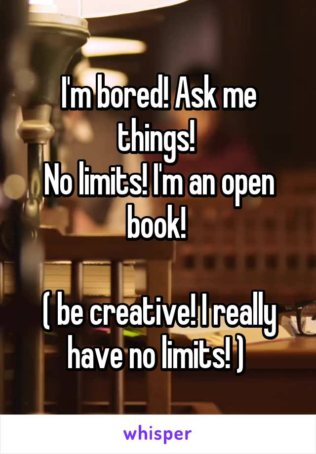 I'm bored! Ask me things!  No limits! I'm an open book!   ( be creative! I really have no limits! )