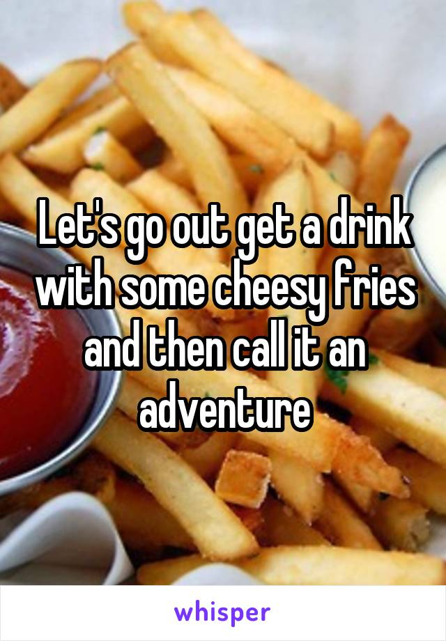 Let's go out get a drink with some cheesy fries and then call it an adventure