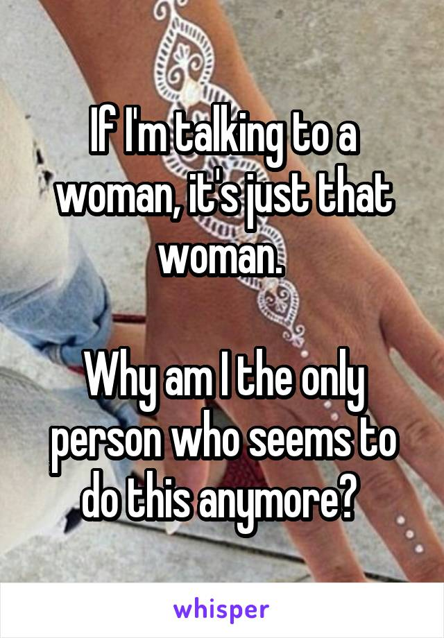 If I'm talking to a woman, it's just that woman.   Why am I the only person who seems to do this anymore?