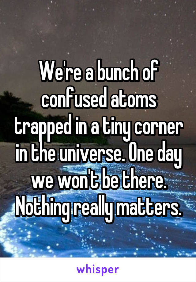 We're a bunch of confused atoms trapped in a tiny corner in the universe. One day we won't be there. Nothing really matters.