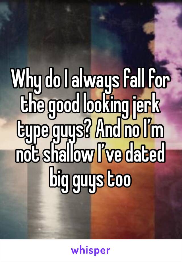 Why do I always fall for the good looking jerk type guys? And no I'm not shallow I've dated big guys too