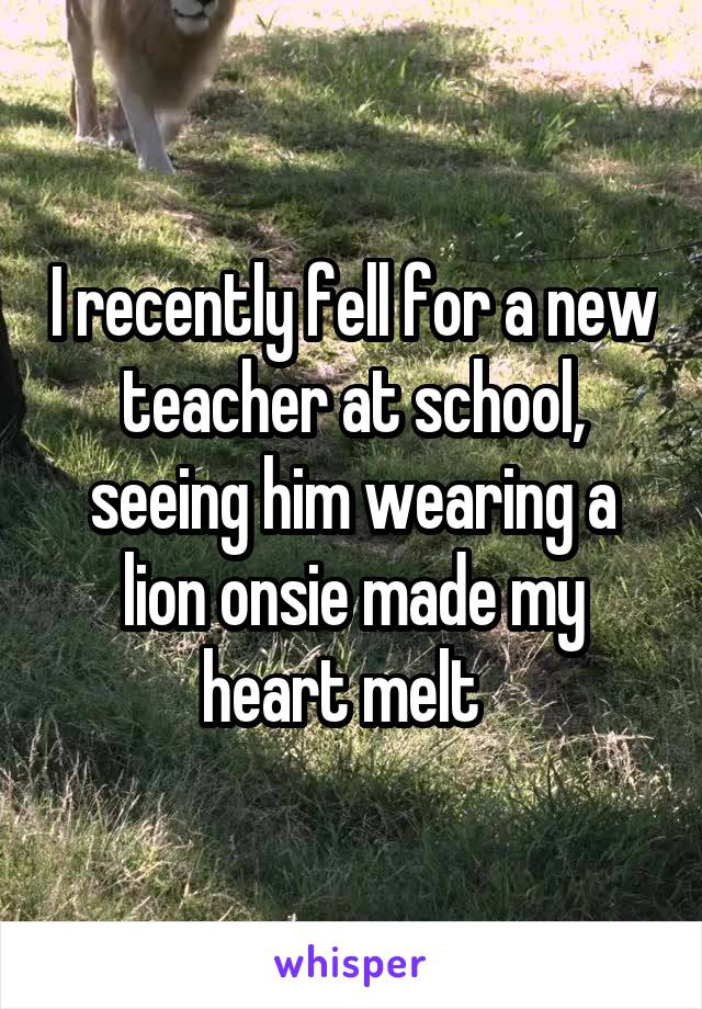 I recently fell for a new teacher at school, seeing him wearing a lion onsie made my heart melt