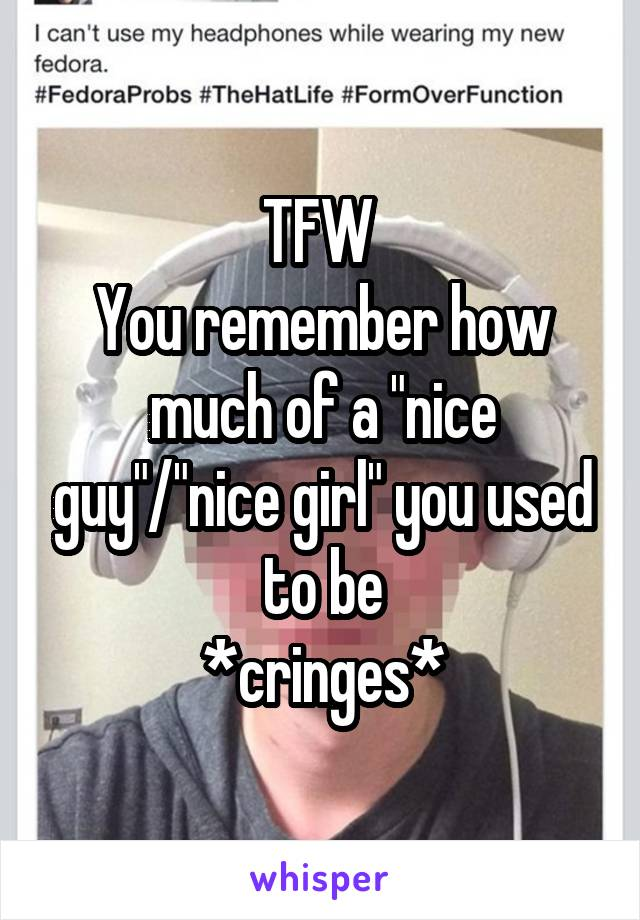 """TFW  You remember how much of a """"nice guy""""/""""nice girl"""" you used to be *cringes*"""