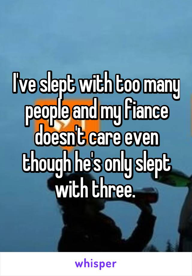 I've slept with too many people and my fiance doesn't care even though he's only slept with three.