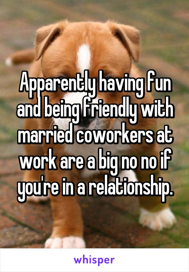 Apparently having fun and being friendly with married coworkers at work are a big no no if you're in a relationship.