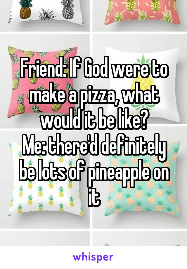Friend: If God were to make a pizza, what would it be like? Me: there'd definitely be lots of pineapple on it