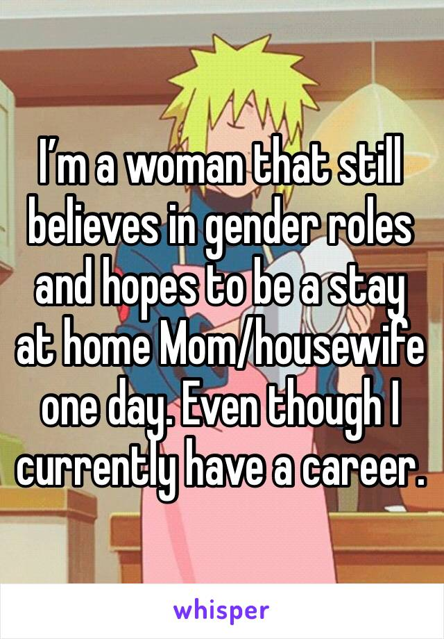 I'm a woman that still believes in gender roles and hopes to be a stay at home Mom/housewife one day. Even though I currently have a career.