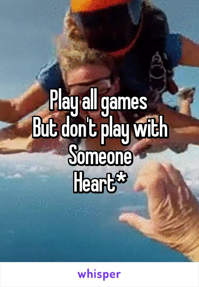 Play all games  But don't play with Someone Heart*