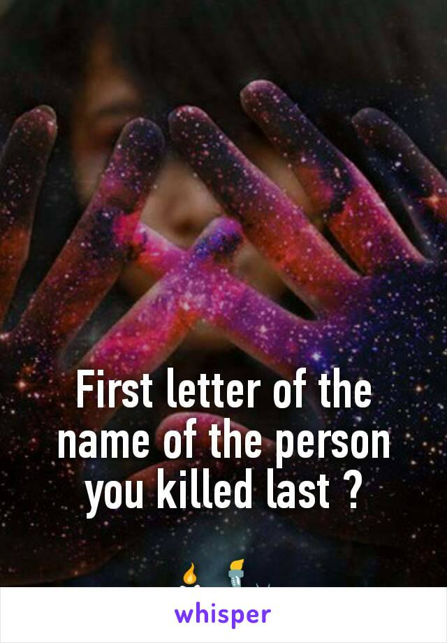 First letter of the name of the person you killed last ?  🕯🗽