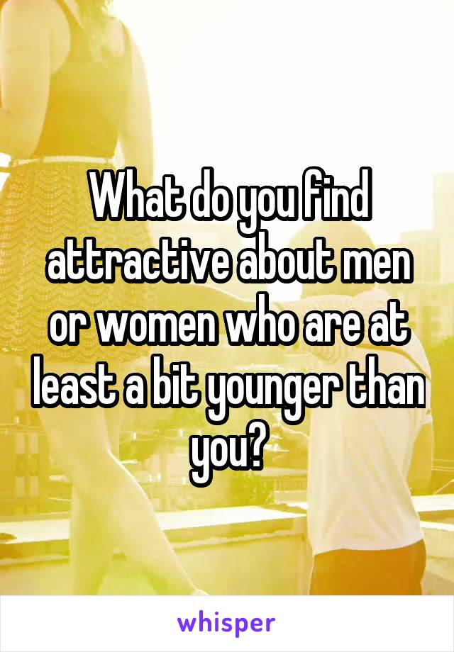 What do you find attractive about men or women who are at least a bit younger than you?