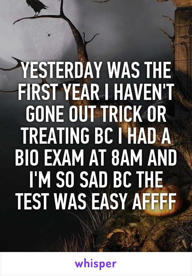 YESTERDAY WAS THE FIRST YEAR I HAVEN'T GONE OUT TRICK OR TREATING BC I HAD A BIO EXAM AT 8AM AND I'M SO SAD BC THE TEST WAS EASY AFFFF