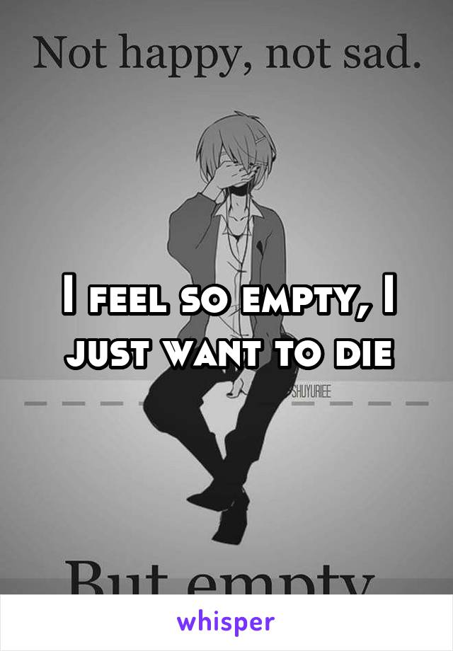 I feel so empty, I just want to die