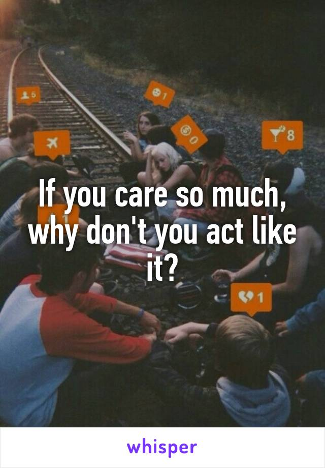 If you care so much, why don't you act like it?